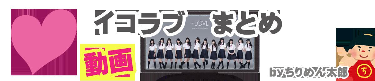 =LOVE (イコラブイコールラブ) 動画まとめ 1日2回更新ちりめん太郎